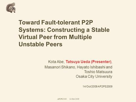 Toward Fault-tolerant P2P Systems: Constructing a Stable Virtual Peer from Multiple Unstable Peers Kota Abe, Tatsuya Ueda (Presenter), Masanori Shikano,