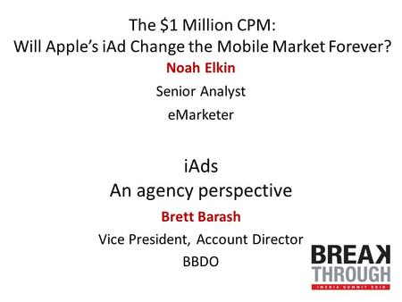 The $1 Million CPM: Will Apple's iAd Change the Mobile Market Forever? Noah Elkin Senior Analyst eMarketer iAds An agency perspective Brett Barash Vice.