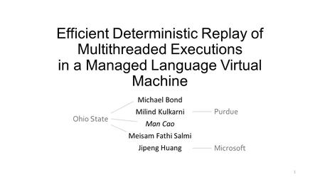 Efficient Deterministic Replay of Multithreaded Executions in a Managed Language Virtual Machine Michael Bond Milind Kulkarni Man Cao Meisam Fathi Salmi.