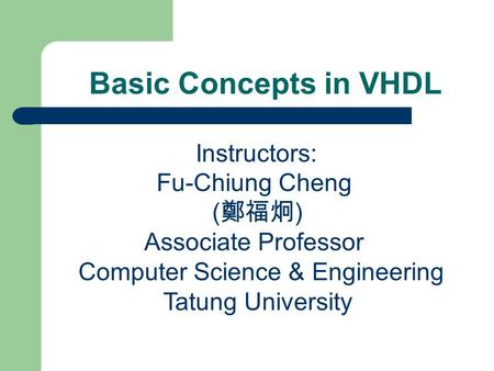 Basic Concepts in VHDL Instructors: Fu-Chiung Cheng ( 鄭福炯 ) Associate Professor Computer Science & Engineering Tatung University.