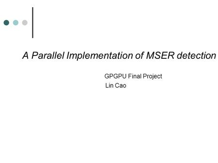 A Parallel Implementation of MSER detection GPGPU Final Project Lin Cao.