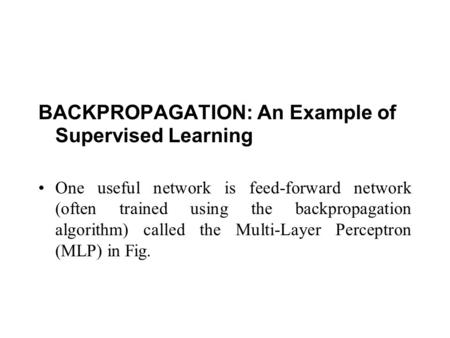 BACKPROPAGATION: An Example of Supervised Learning One useful network is feed-forward network (often trained using the backpropagation algorithm) called.