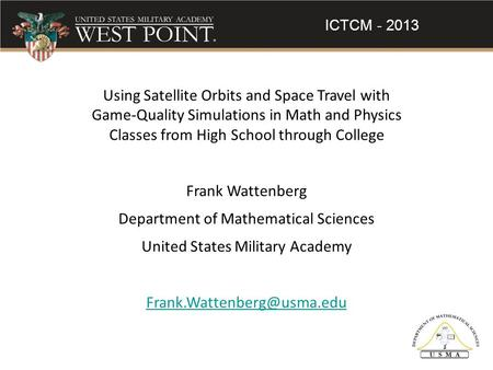 ICTCM - 2013 Using Satellite Orbits and Space Travel with Game-Quality Simulations in Math and Physics Classes from High School through College Frank Wattenberg.