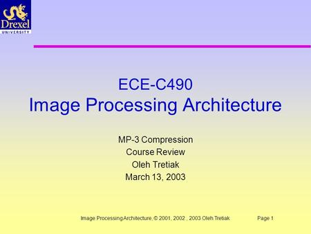 Image Processing Architecture, © 2001, 2002, 2003 Oleh TretiakPage 1 ECE-C490 Image Processing Architecture MP-3 Compression Course Review Oleh Tretiak.