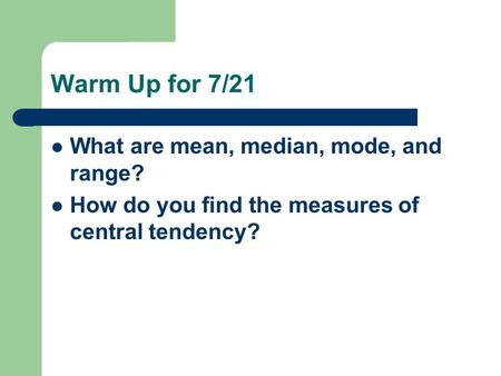 Warm Up for 7/21 What are mean, median, mode, and range? How do you find the measures of central tendency?