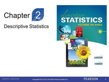 Copyright © 2015, 2012, and 2009 Pearson Education, Inc. 1 Chapter Descriptive Statistics 2.