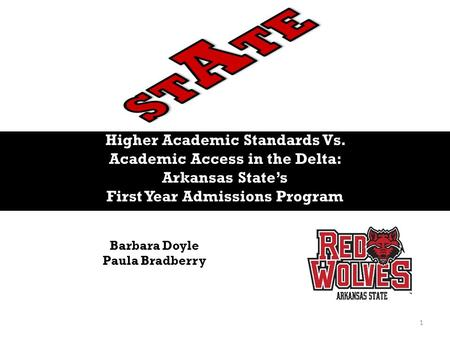 Higher Academic Standards Vs. Academic Access in the Delta: Arkansas State's First Year Admissions Program Barbara Doyle Paula Bradberry 1.
