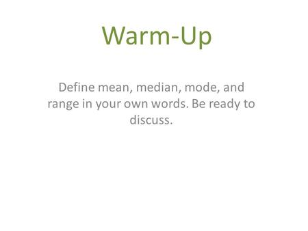 Warm-Up Define mean, median, mode, and range in your own words. Be ready to discuss.