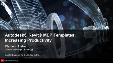 © 2012 Autodesk Autodesk® Revit® MEP Templates: Increasing Productivity Plamen Hristov Director of Design Technology Capital Engineering Consultants, Inc.