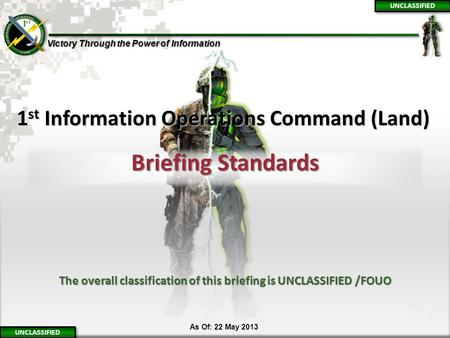 Victory Through the Power of Information 1 1 N 1 st Information Operations Command (Land) Briefing Standards UNCLASSIFIED The overall classification of.