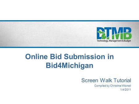 Online Bid Submission in Bid4Michigan Screen Walk Tutorial Compiled by Christine Mitchell 1/4/2011.