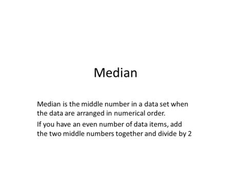 Median Median is the middle number in a data set when the data are arranged in numerical order. If you have an even number of data items, add the two middle.