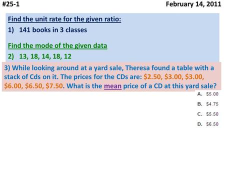 #25-1 February 14, 2011 Find the unit rate for the given ratio: 1)141 books in 3 classes Find the mode of the given data 2)13, 18, 14, 18, 12 3) While.