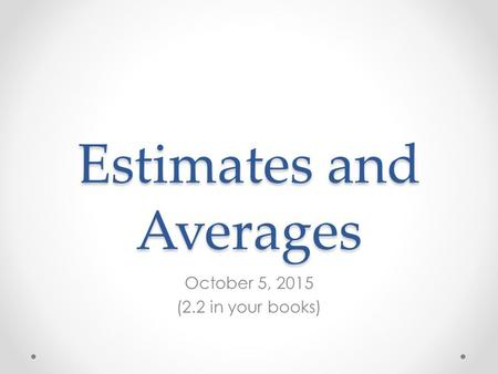 Estimates and Averages October 5, 2015 (2.2 in your books)
