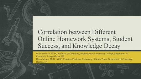 Correlation between Different Online Homework Systems, Student Success, and Knowledge Decay Blain Mamiya, Ph.D., Professor of Chemistry, Independence Community.