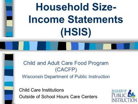 Household Size- Income Statements (HSIS) Child and Adult Care Food Program (CACFP) Wisconsin Department of Public Instruction Child Care Institutions Outside.