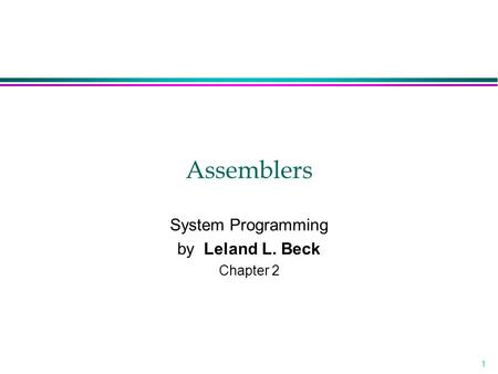 1 Assemblers System Programming by Leland L. Beck Chapter 2.