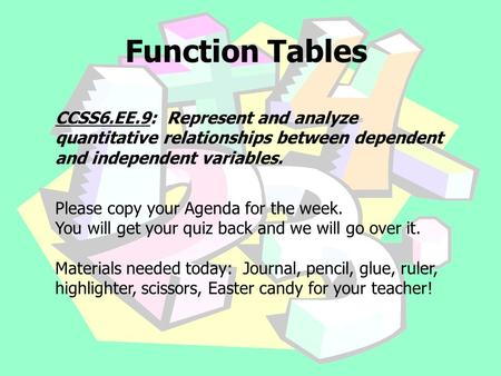 Function Tables CCSS6.EE.9: Represent and analyze quantitative relationships between dependent and independent variables. Please copy your Agenda for the.