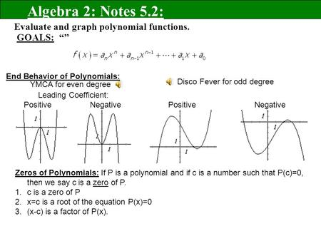 "Evaluate and graph polynomial functions. GOALS: """" Algebra 2: Notes 5.2: End Behavior of Polynomials: Zeros of Polynomials: If P is a polynomial and if."
