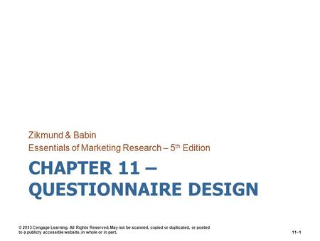 CHAPTER 11 – QUESTIONNAIRE DESIGN Zikmund & Babin Essentials of Marketing Research – 5 th Edition © 2013 Cengage Learning. All Rights Reserved. May not.