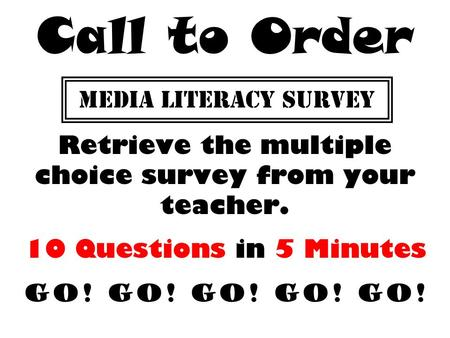 MEDIA LITERACY SURVEY Retrieve the multiple choice survey from your teacher. 10 Questions in 5 Minutes GO! GO! GO! GO! GO! Call to Order.