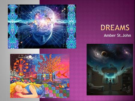 Amber St.John. I chose to research about dreams because they have always fascinated me and I wanted to expand my knowledge on the topic. It amazes me.