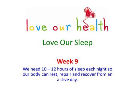 Love Our Sleep Week 9 We need 10 – 12 hours of sleep each night so our body can rest, repair and recover from an active day.