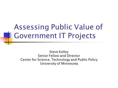 Assessing Public Value of Government IT Projects Steve Kelley Senior Fellow and Director Center for Science, Technology and Public Policy University of.