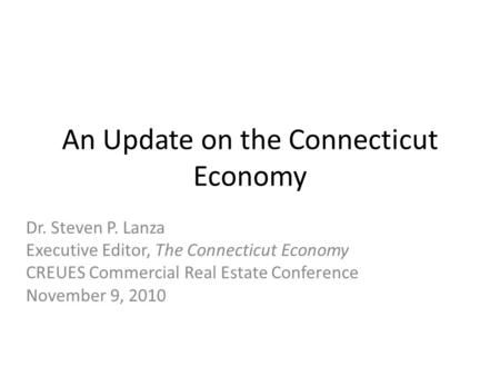 An Update on the Connecticut Economy Dr. Steven P. Lanza Executive Editor, The Connecticut Economy CREUES Commercial Real Estate Conference November 9,
