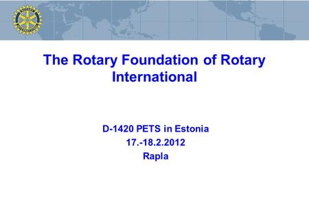 The Rotary Foundation of Rotary International D-1420 PETS in Estonia 17.-18.2.2012 Rapla.