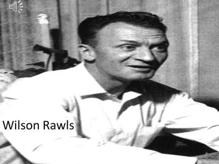 Wilson Rawls Early Life Born: Woodrow Wilson Rawls Birth Place: Scraper, Oklahoma Born 1913 into an extremely poor family setting. No schools in the.