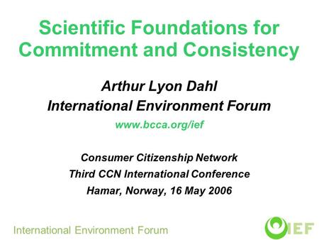Scientific Foundations for Commitment and Consistency Arthur Lyon Dahl International Environment Forum www.bcca.org/ief Consumer Citizenship Network Third.
