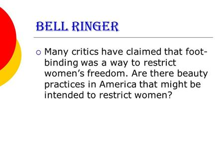 BELL RINGER  Many critics have claimed that foot- binding was a way to restrict women's freedom. Are there beauty practices in America that might be intended.