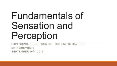 Fundamentals of Sensation and Perception EXPLORING PERCEPTION BY STUDYING BEHAVIOUR ERIK CHEVRIER SEPTEMBER 16 TH, 2015.