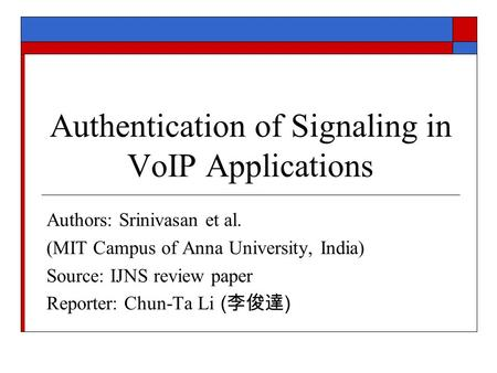 Authentication of Signaling in VoIP Applications Authors: Srinivasan et al. (MIT Campus of Anna University, India) Source: IJNS review paper Reporter:
