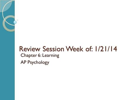 Review Session Week of: 1/21/14 Chapter 6: Learning AP Psychology.