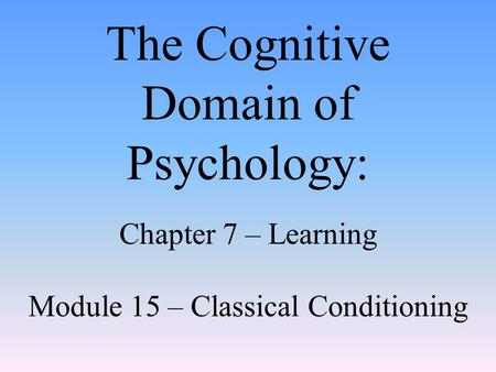The Cognitive Domain of Psychology: Chapter 7 – Learning Module 15 – Classical Conditioning.