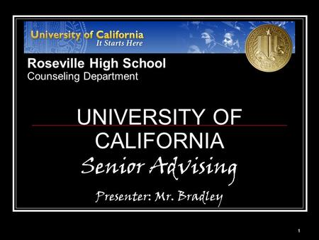 1 UNIVERSITY OF CALIFORNIA Senior Advising Presenter: Mr. Bradley Roseville High School Counseling Department.