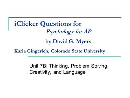 IClicker Questions for Unit 7B: Thinking, Problem Solving, Creativity, and Language Psychology for AP by David G. Myers Karla Gingerich, Colorado State.