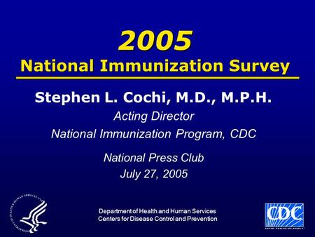 2005 National Immunization Survey Stephen L. Cochi, M.D., M.P.H. Acting Director National Immunization Program, CDC National Press Club July 27, 2005 Department.