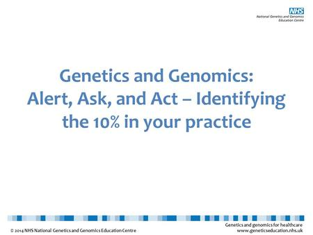 Genetics and genomics for healthcare www.geneticseducation.nhs.uk © 2014 NHS National Genetics and Genomics Education Centre Genetics and Genomics: Alert,