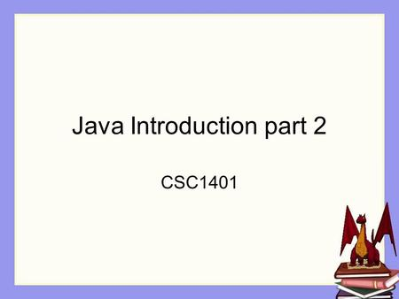 Java Introduction part 2 CSC1401. Overview In this session, we are going to examine some of the instructions from the previous class in more detail.