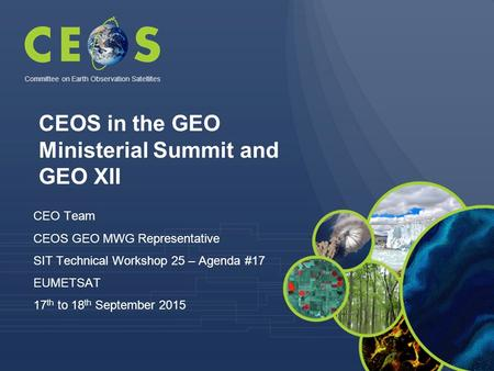 CEO Team CEOS GEO MWG Representative SIT Technical Workshop 25 – Agenda #17 EUMETSAT 17 th to 18 th September 2015 Committee on Earth Observation Satellites.