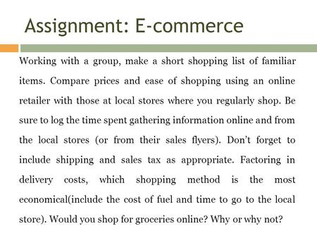 Assignment: E-commerce Working with a group, make a short shopping list of familiar items. Compare prices and ease of shopping using an online retailer.