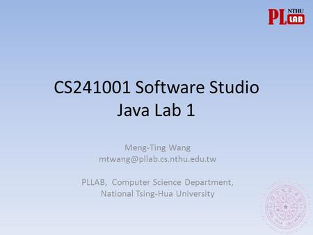 CS241001 Software Studio Java Lab 1 Meng-Ting Wang PLLAB, Computer Science Department, National Tsing-Hua University.