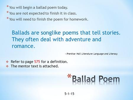 * You will begin a ballad poem today. * You are not expected to finish it in class. * You will need to finish the poem for homework.  Refer to page 575.