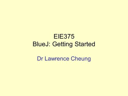 EIE375 BlueJ: Getting Started Dr Lawrence Cheung.