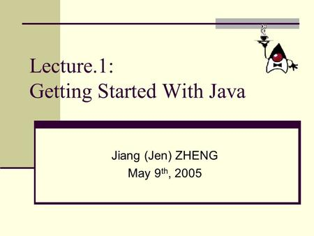 Lecture.1: Getting Started With Java Jiang (Jen) ZHENG May 9 th, 2005.