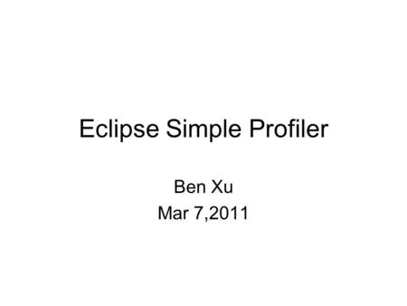 Eclipse Simple Profiler Ben Xu Mar 7,2011. About Eclipse simple profiler is a open source project to analyze your plug-ins/RCPs performance.