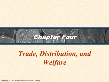 Chapter Four Trade, Distribution, and Welfare Copyright © 2003 South-Western/Thomson Learning.